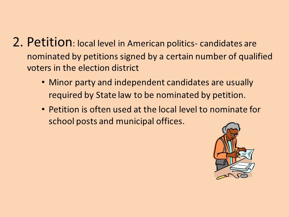 2. Petition: local level in American politics- candidates are nominated by petitions signed by a certain number of qualified voters in the election district