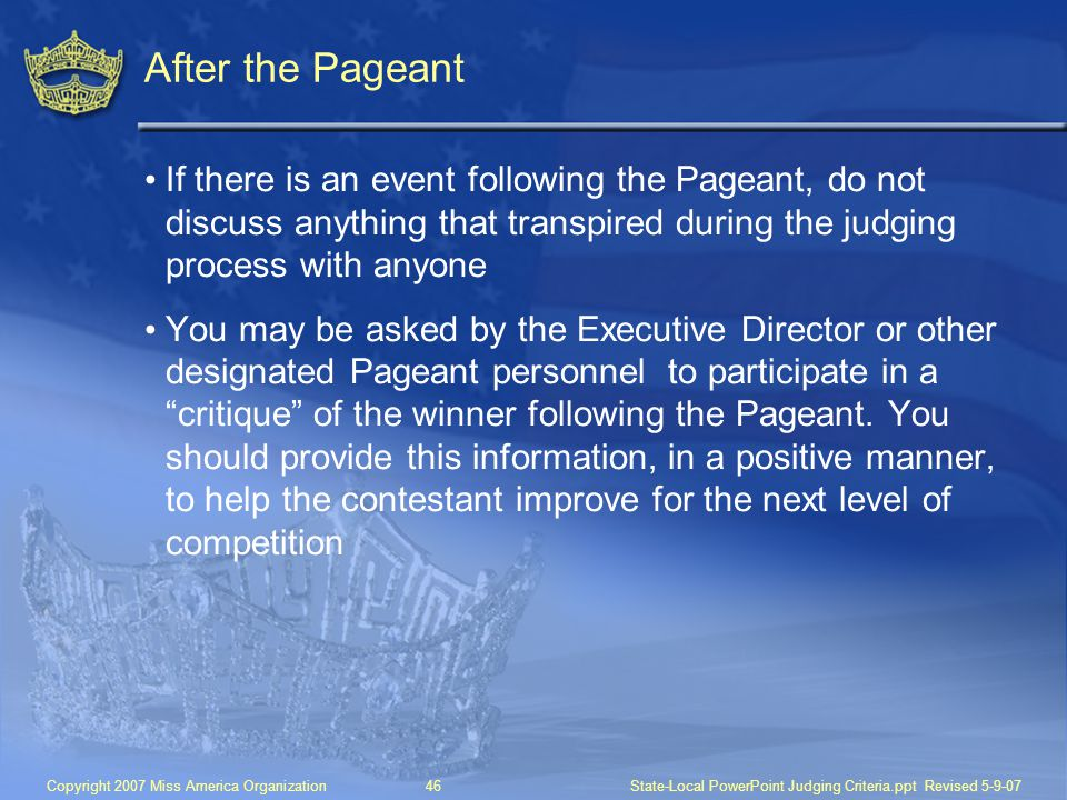 After the Pageant If there is an event following the Pageant, do not discuss anything that transpired during the judging process with anyone.