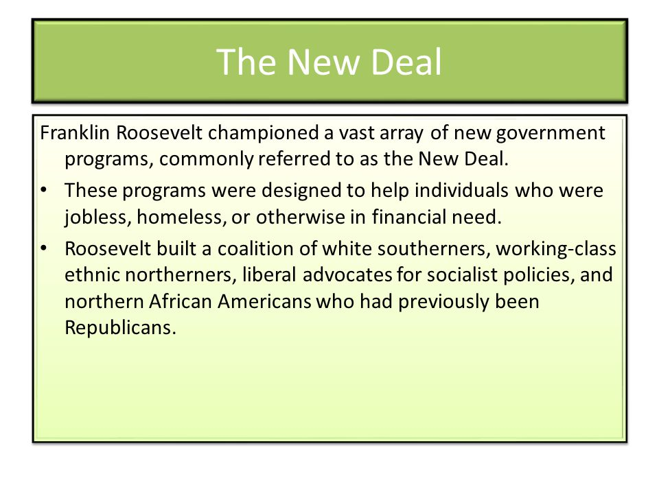 The New Deal Franklin Roosevelt championed a vast array of new government programs, commonly referred to as the New Deal.
