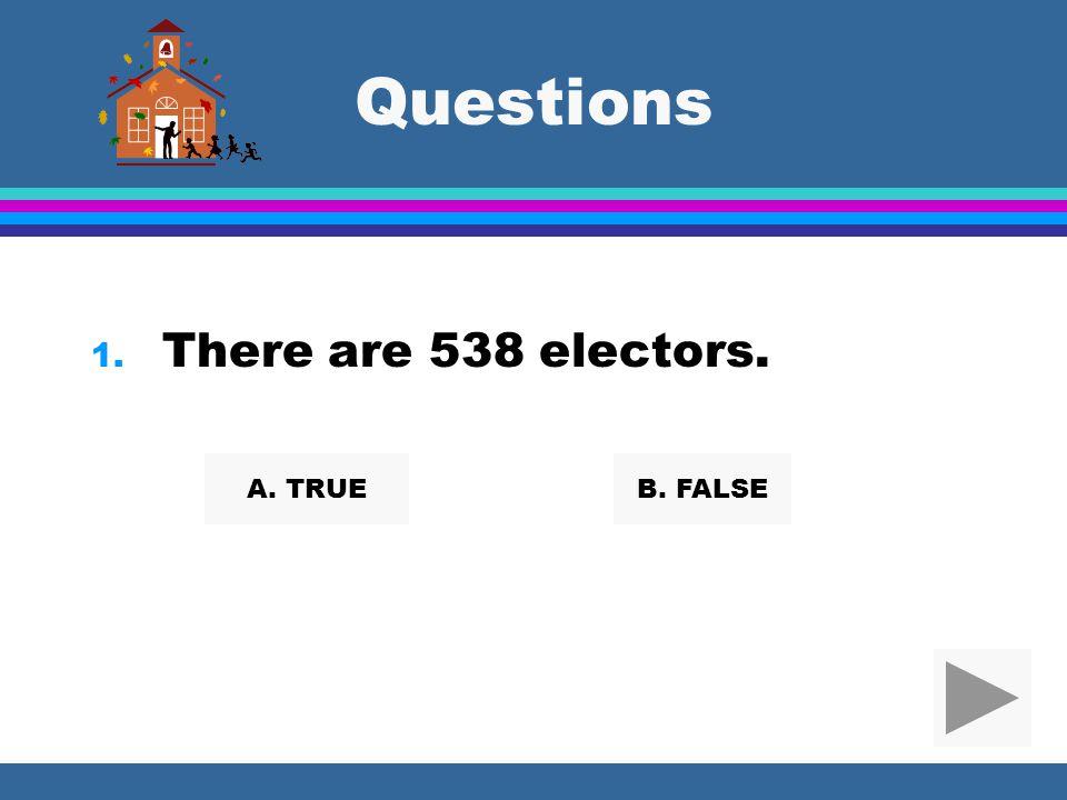 Questions There are 538 electors. A. TRUE B. FALSE