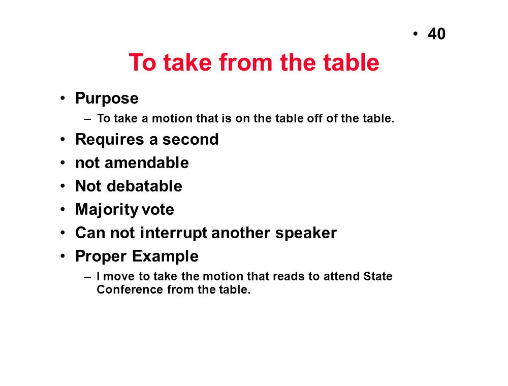 To take from the table Purpose Requires a second not amendable