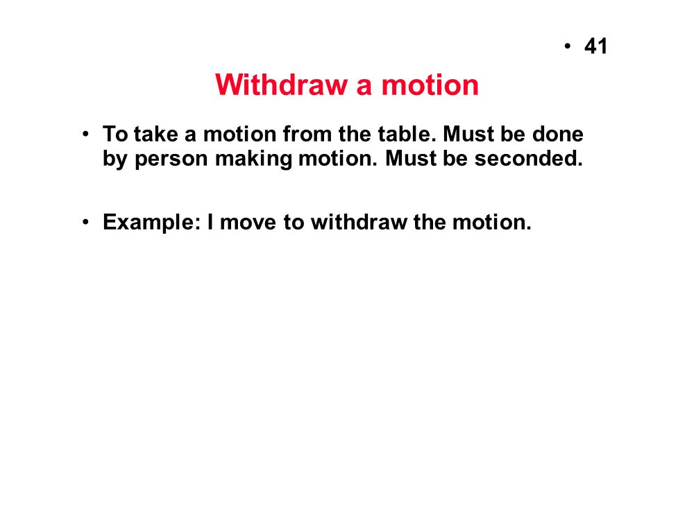 Withdraw a motion To take a motion from the table. Must be done by person making motion. Must be seconded.