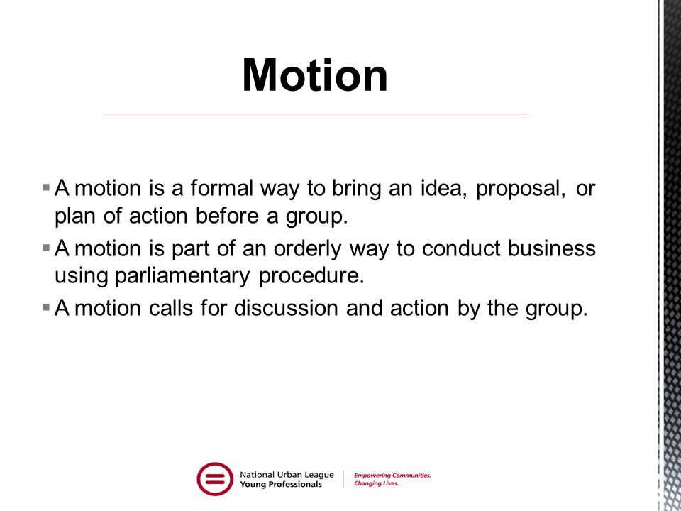 A motion is a formal way to bring an idea, proposal, or plan of action before a group.