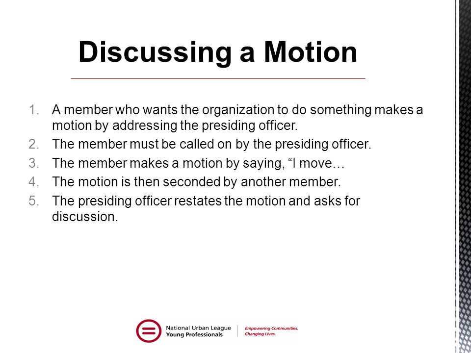 Discussing a Motion A member who wants the organization to do something makes a motion by addressing the presiding officer.