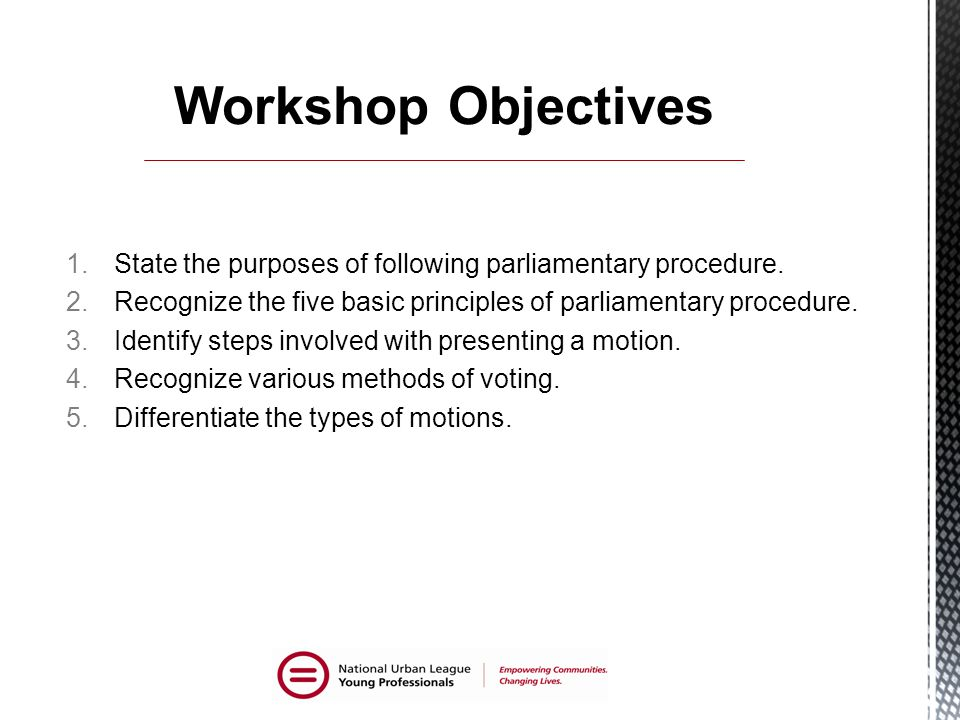 Workshop Objectives State the purposes of following parliamentary procedure. Recognize the five basic principles of parliamentary procedure.