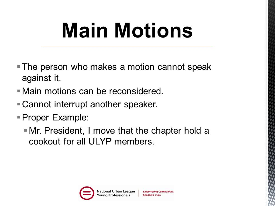 Main Motions The person who makes a motion cannot speak against it.