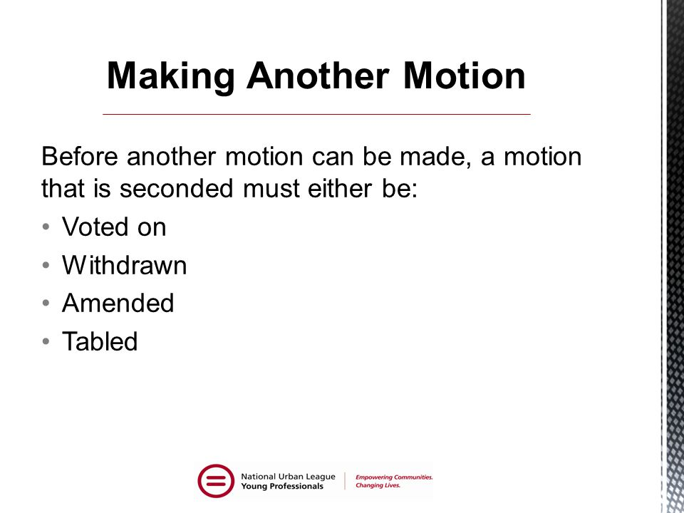 Making Another Motion Before another motion can be made, a motion that is seconded must either be: Voted on.