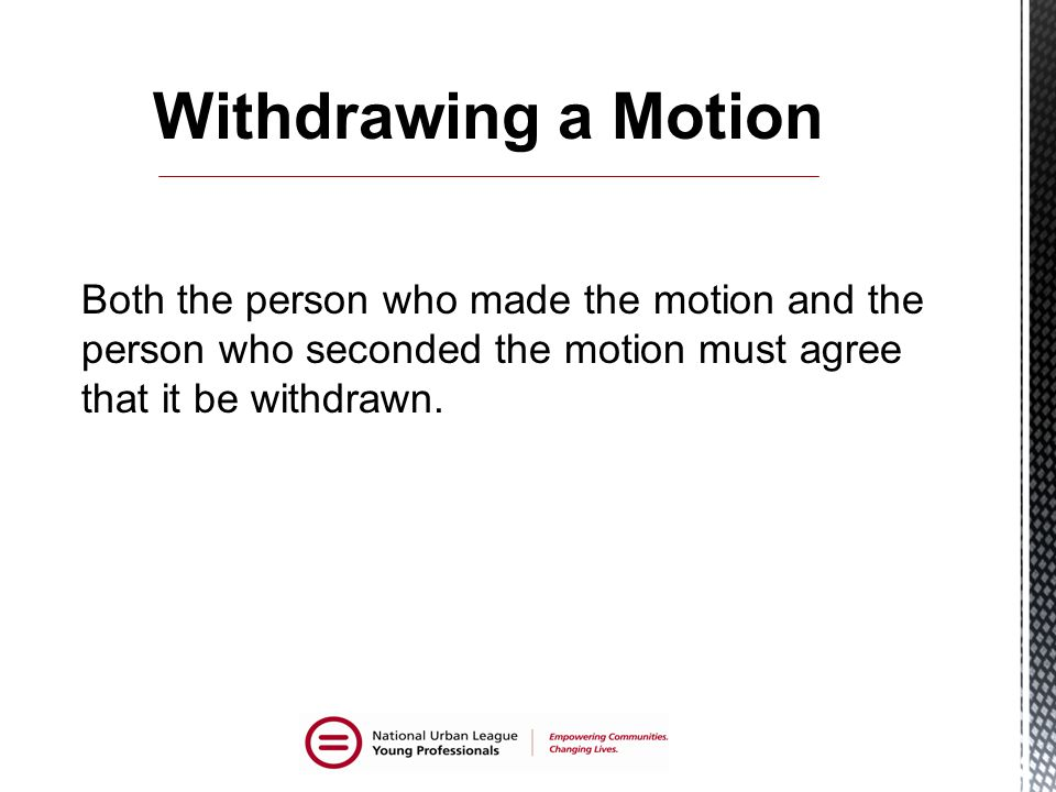 Withdrawing a Motion Both the person who made the motion and the person who seconded the motion must agree that it be withdrawn.