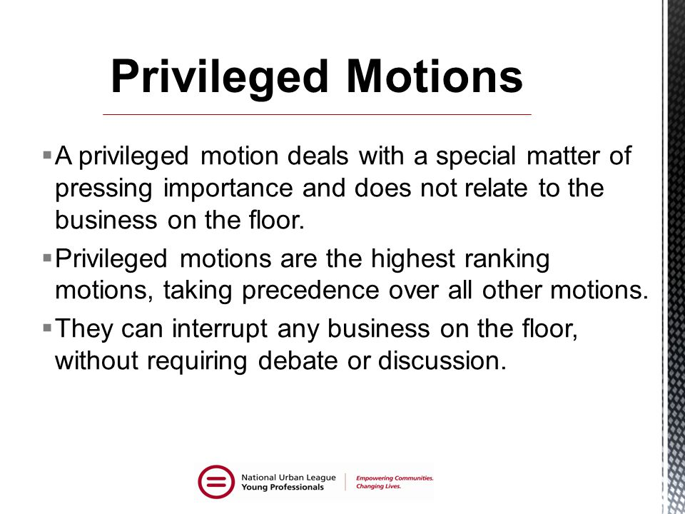 Privileged Motions A privileged motion deals with a special matter of pressing importance and does not relate to the business on the floor.
