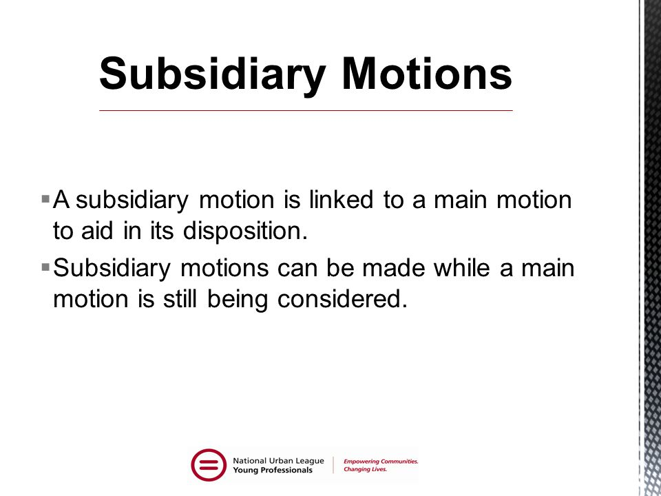 Subsidiary Motions A subsidiary motion is linked to a main motion to aid in its disposition.