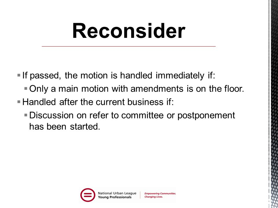 Reconsider If passed, the motion is handled immediately if: