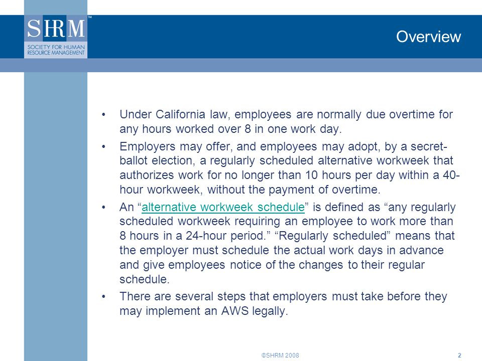 Overview Under California law, employees are normally due overtime for any hours worked over 8 in one work day.