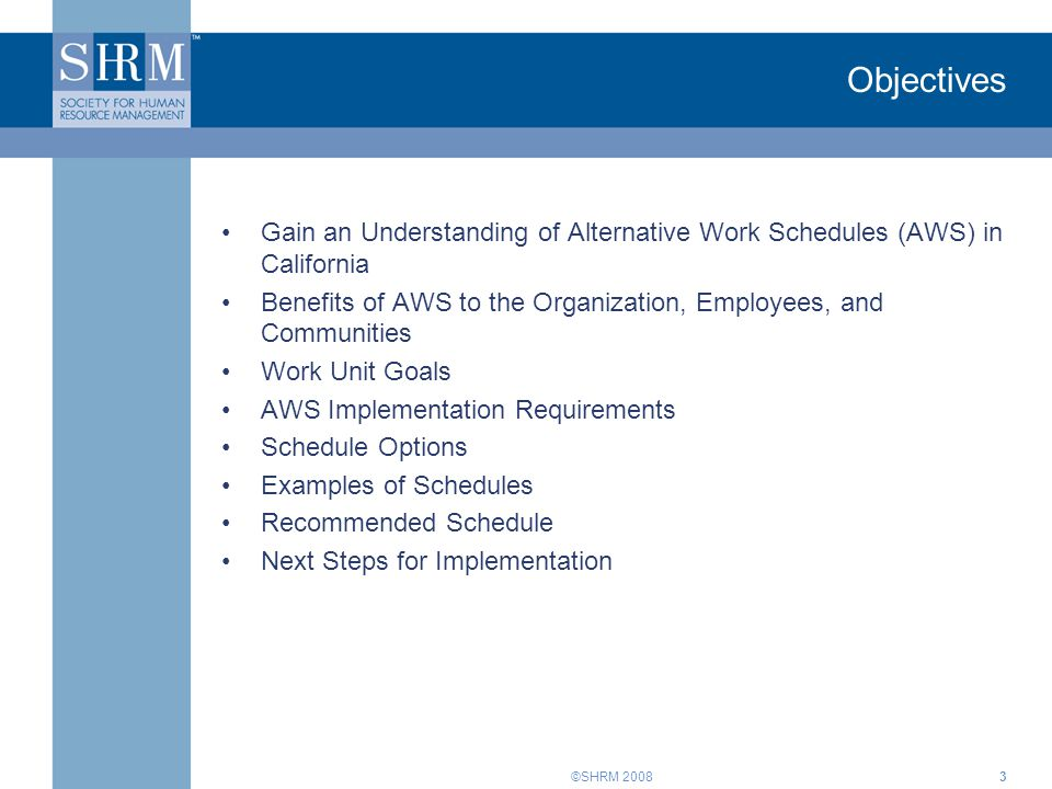Objectives Gain an Understanding of Alternative Work Schedules (AWS) in California. Benefits of AWS to the Organization, Employees, and Communities.