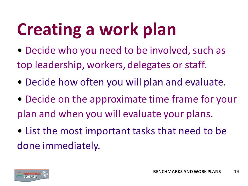 Creating a work plan Decide who you need to be involved, such as top leadership, workers, delegates or staff.