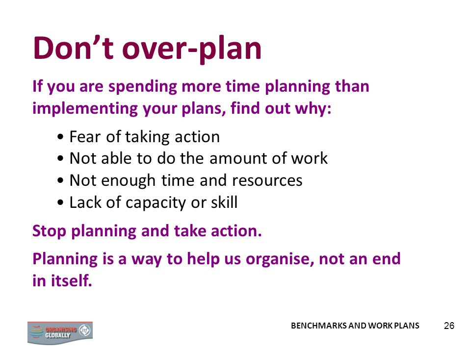 Don't over-plan If you are spending more time planning than implementing your plans, find out why: Fear of taking action.