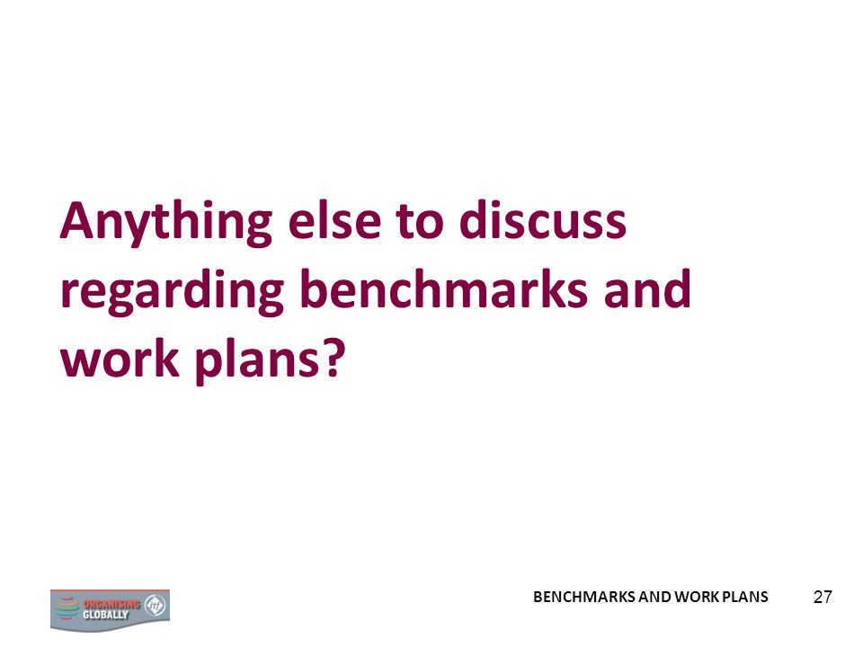 Anything else to discuss regarding benchmarks and work plans