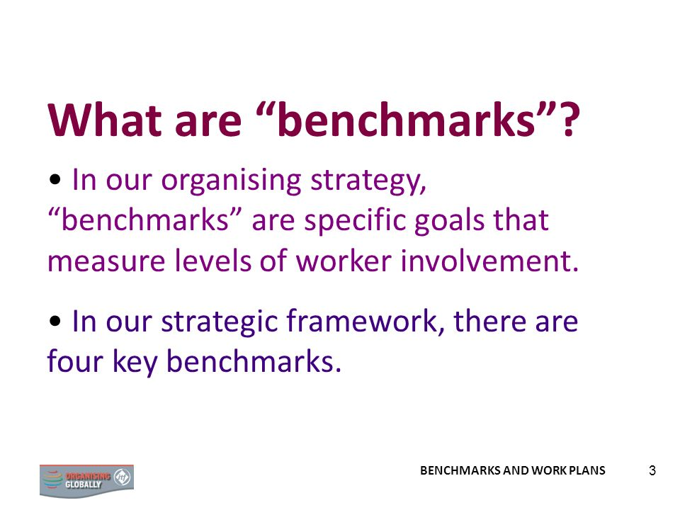 What are benchmarks In our organising strategy, benchmarks are specific goals that measure levels of worker involvement.