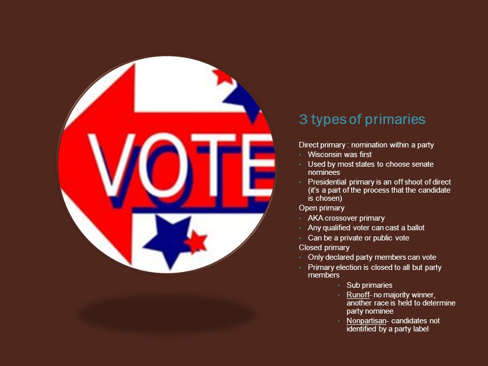 3 types of primaries Direct primary : nomination within a party