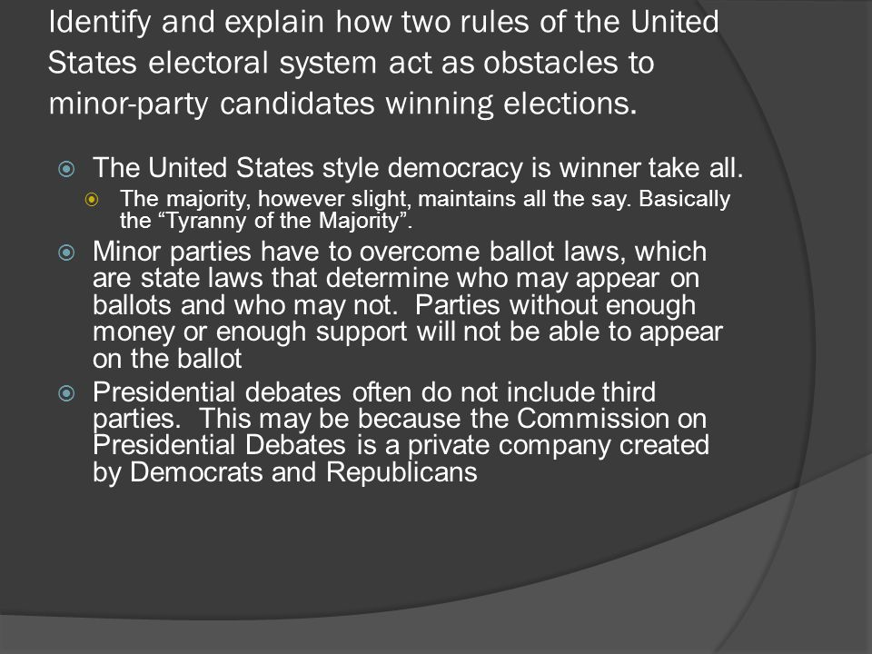 Identify and explain how two rules of the United States electoral system act as obstacles to minor-party candidates winning elections.