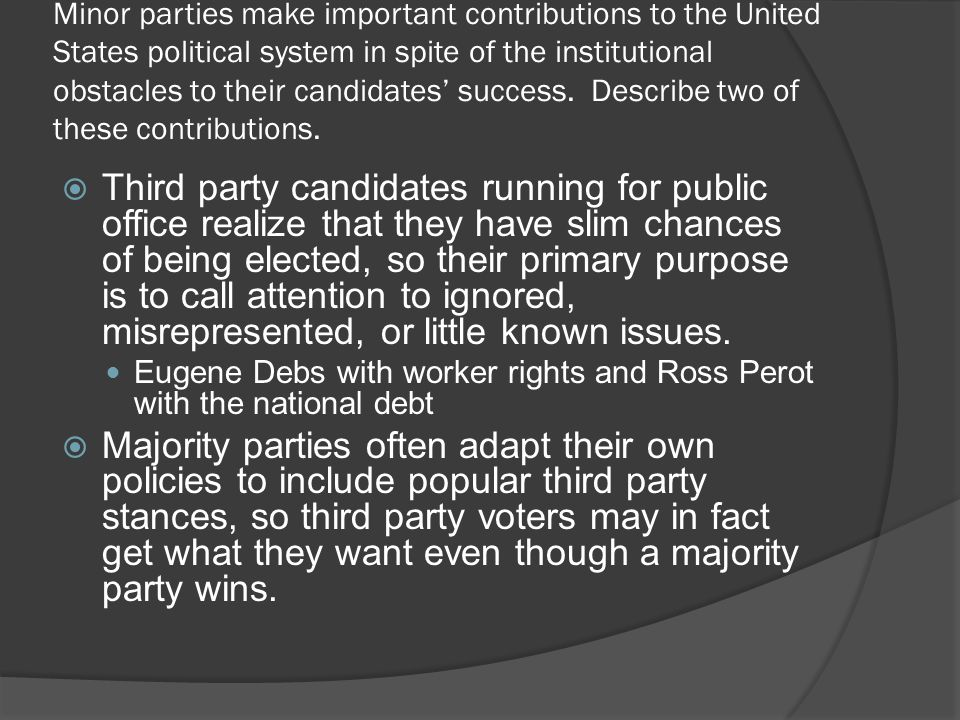 Minor parties make important contributions to the United States political system in spite of the institutional obstacles to their candidates' success. Describe two of these contributions.