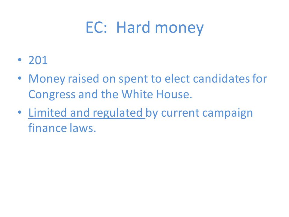 EC: Hard money 201. Money raised on spent to elect candidates for Congress and the White House.