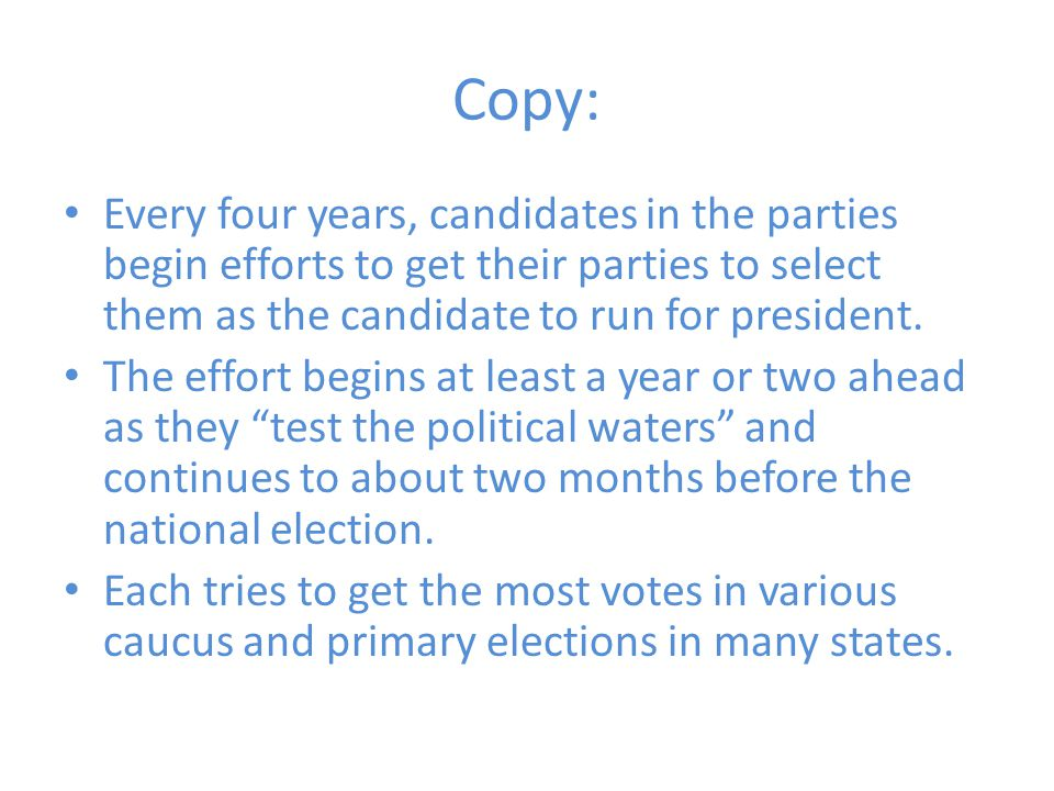 Copy: Every four years, candidates in the parties begin efforts to get their parties to select them as the candidate to run for president.