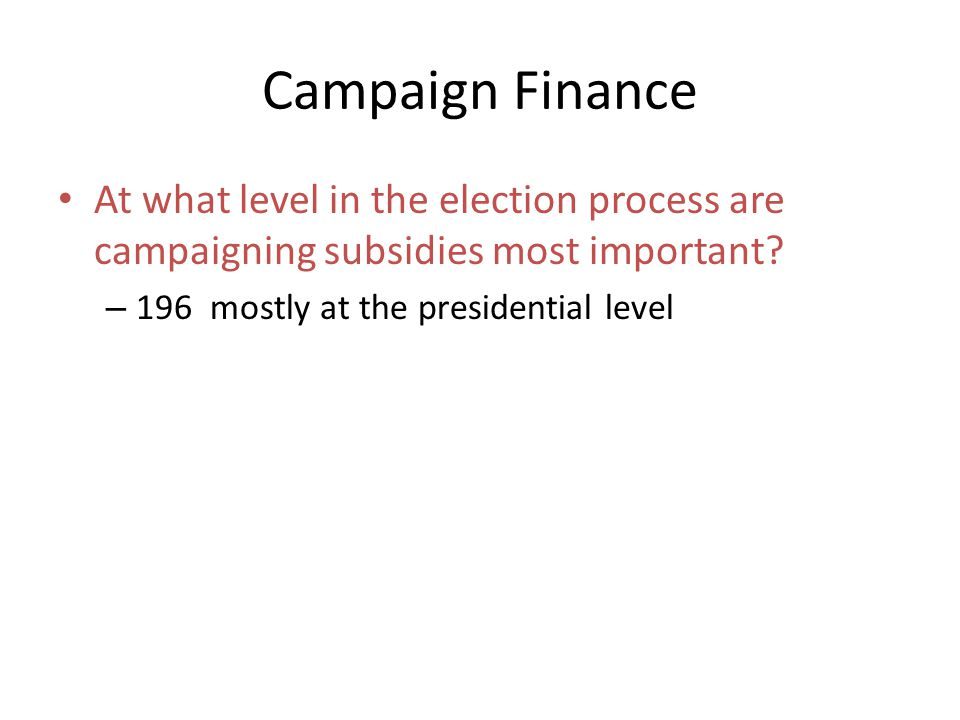 Campaign Finance At what level in the election process are campaigning subsidies most important.