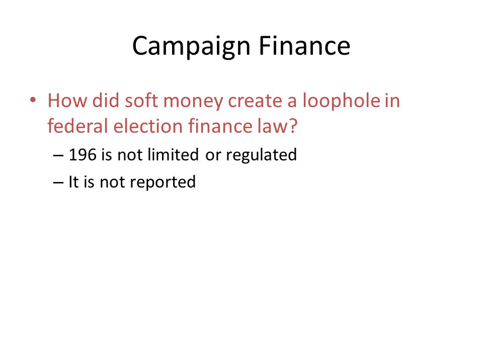 Campaign Finance How did soft money create a loophole in federal election finance law 196 is not limited or regulated.