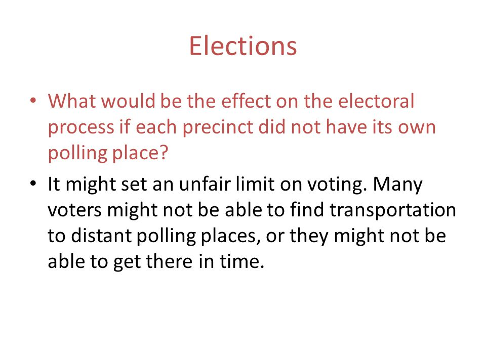 Elections What would be the effect on the electoral process if each precinct did not have its own polling place