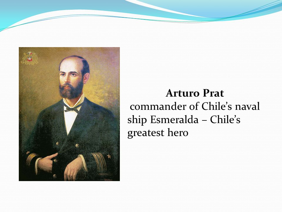 Arturo Prat commander of Chile's naval ship Esmeralda – Chile's greatest hero