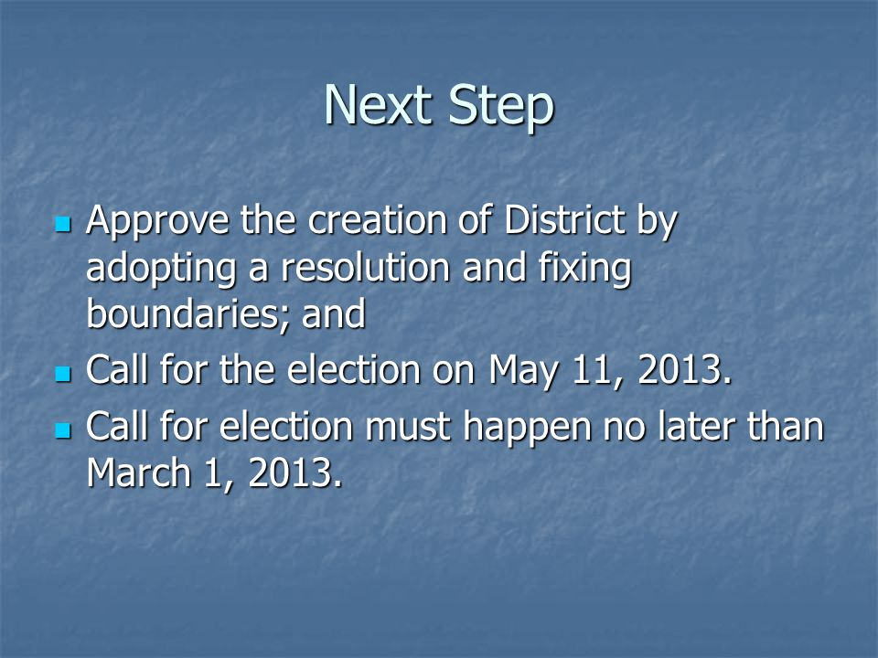Next Step Approve the creation of District by adopting a resolution and fixing boundaries; and. Call for the election on May 11, 2013.