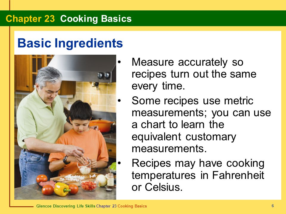 Basic Ingredients Measure accurately so recipes turn out the same every time.