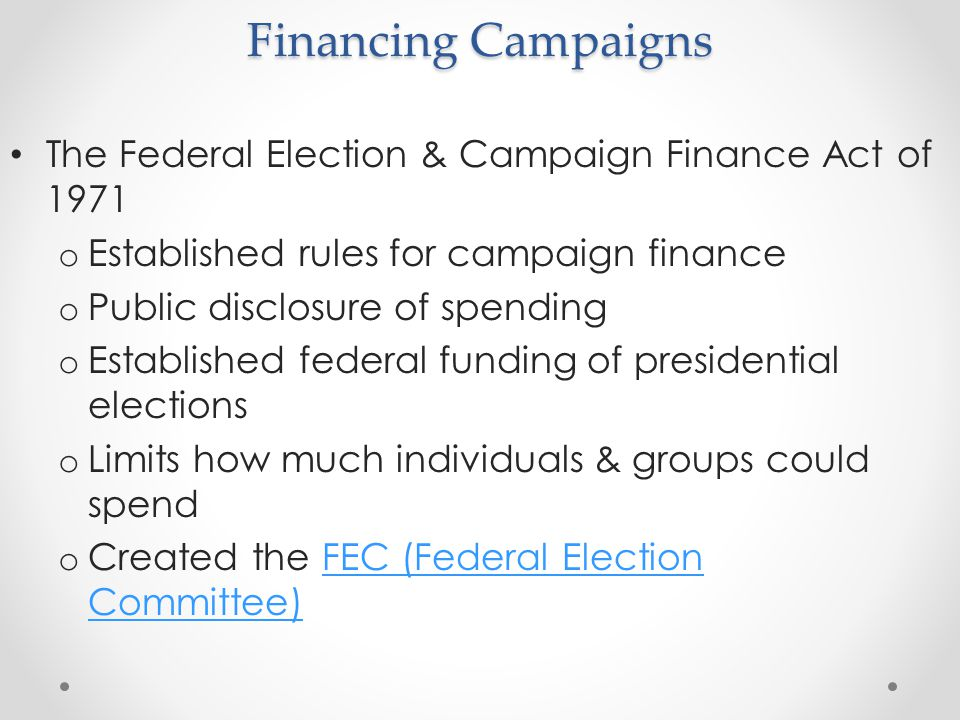 Financing Campaigns The Federal Election & Campaign Finance Act of Established rules for campaign finance.