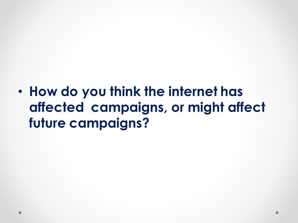 How do you think the internet has affected campaigns, or might affect future campaigns