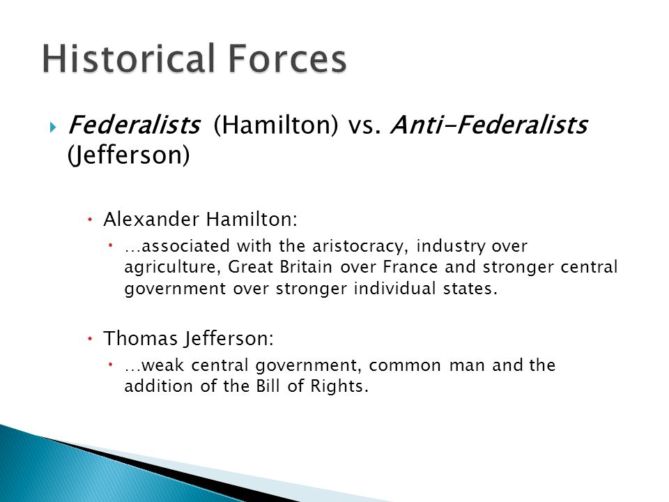 Historical Forces Federalists (Hamilton) vs. Anti-Federalists (Jefferson) Alexander Hamilton: