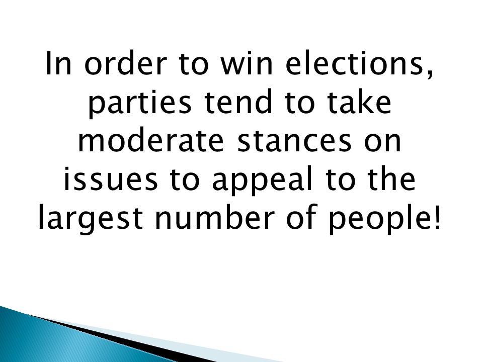 In order to win elections, parties tend to take moderate stances on issues to appeal to the largest number of people!