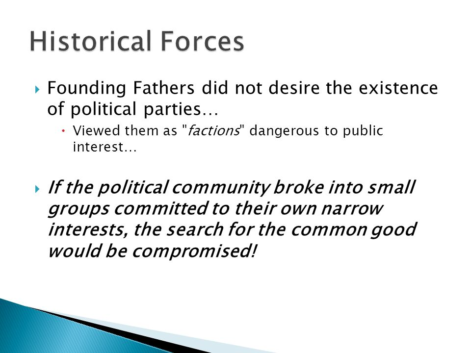 Historical Forces Founding Fathers did not desire the existence of political parties… Viewed them as factions dangerous to public interest…