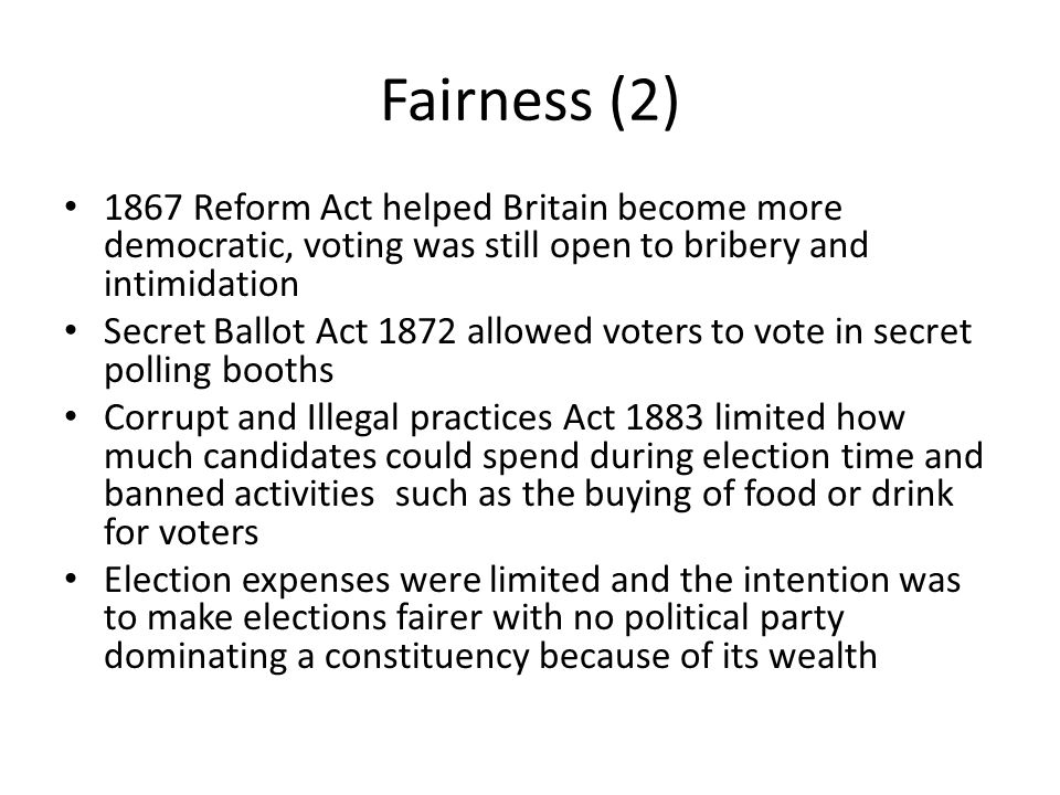 Fairness (2) 1867 Reform Act helped Britain become more democratic, voting was still open to bribery and intimidation.
