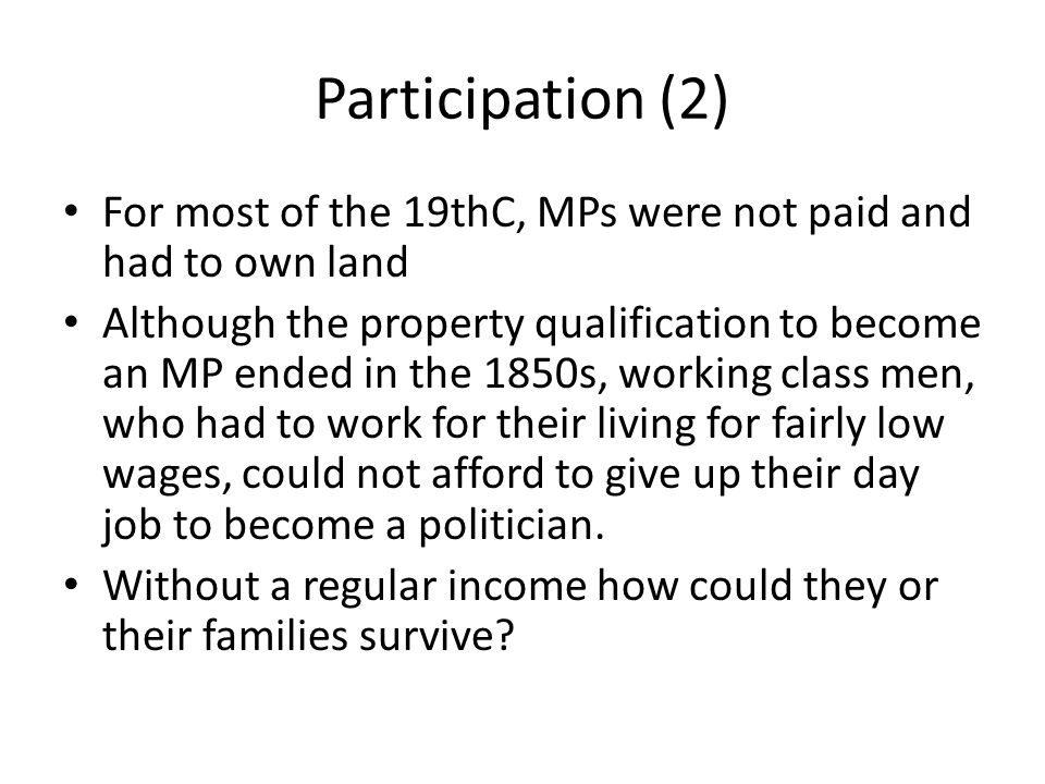 Participation (2) For most of the 19thC, MPs were not paid and had to own land.