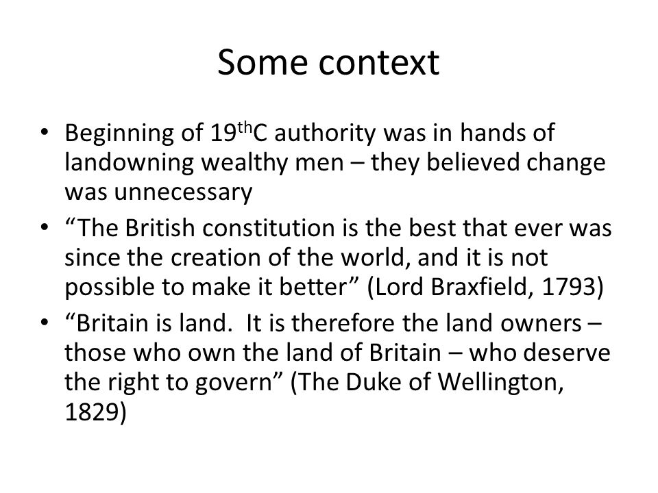 Some context Beginning of 19thC authority was in hands of landowning wealthy men – they believed change was unnecessary.