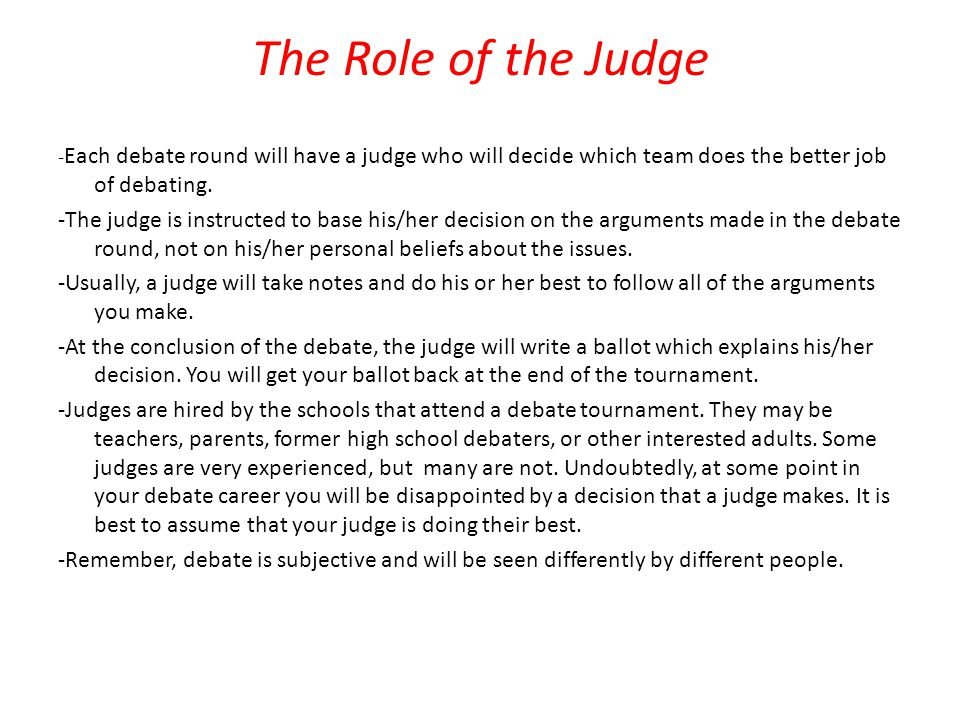 The Role of the Judge -Each debate round will have a judge who will decide which team does the better job of debating.