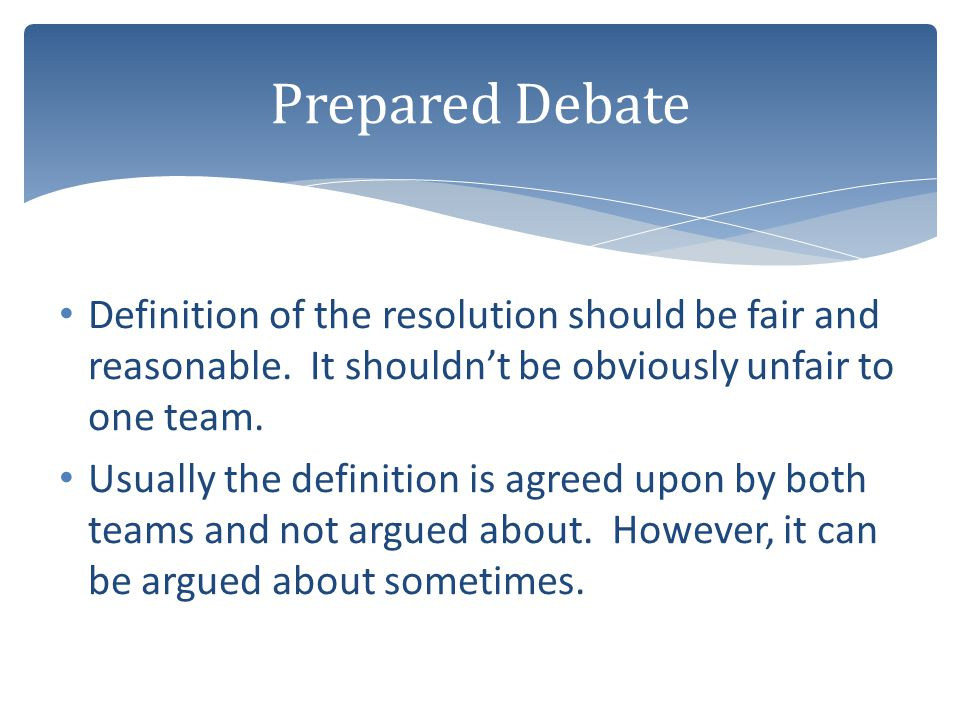 Prepared Debate Definition of the resolution should be fair and reasonable. It shouldn't be obviously unfair to one team.
