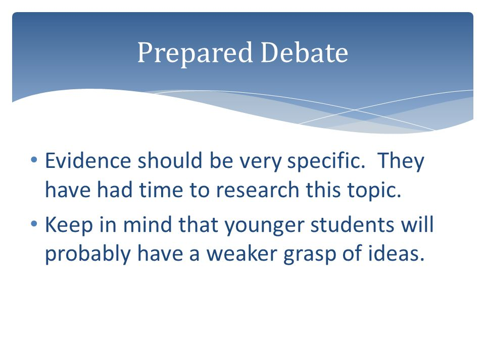 Prepared Debate Evidence should be very specific. They have had time to research this topic.
