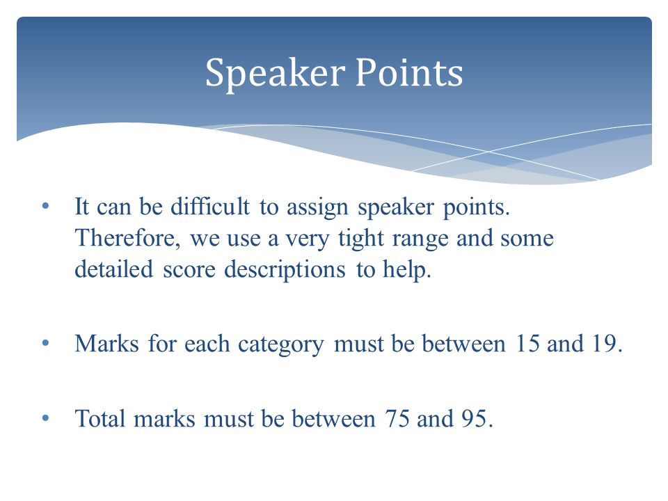 Speaker Points It can be difficult to assign speaker points. Therefore, we use a very tight range and some detailed score descriptions to help.