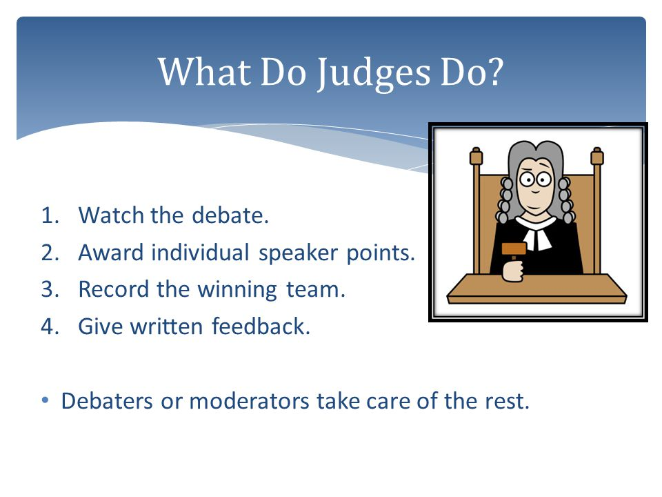 What Do Judges Do Watch the debate. Award individual speaker points.