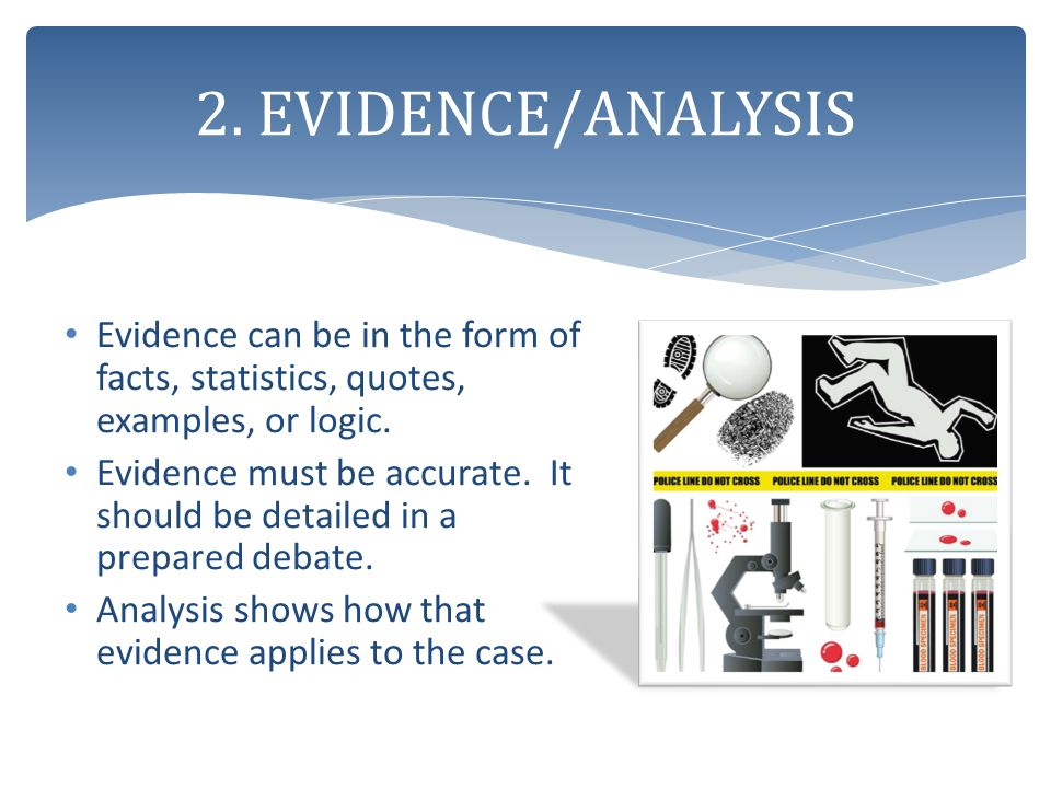 2. EVIDENCE/ANALYSIS Evidence can be in the form of facts, statistics, quotes, examples, or logic.