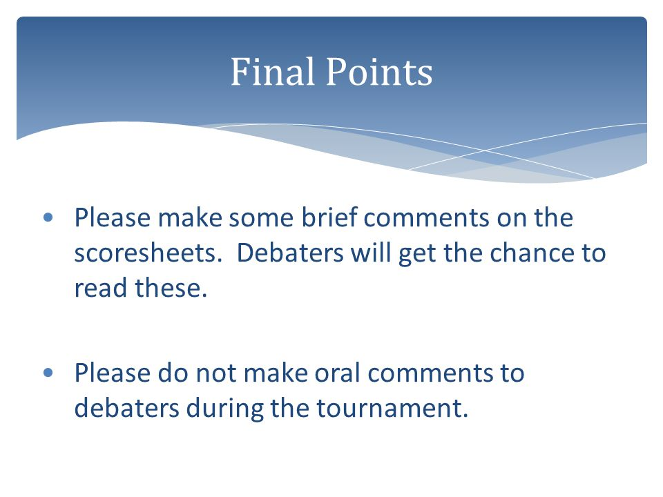 Final Points Please make some brief comments on the scoresheets. Debaters will get the chance to read these.