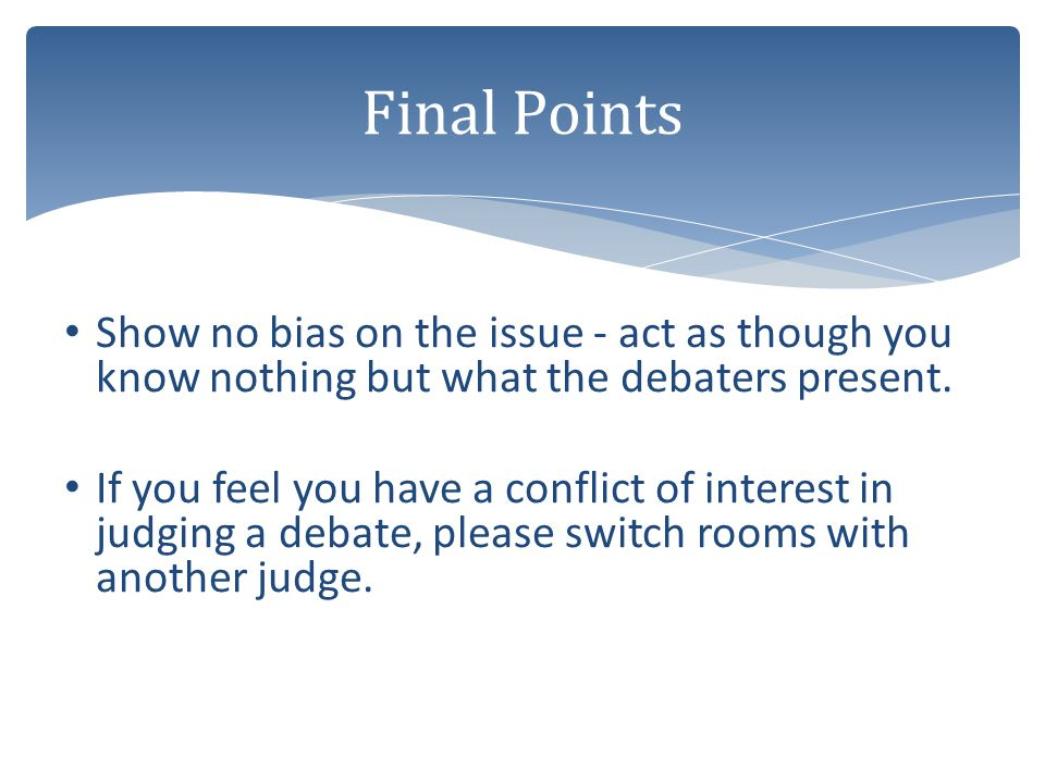 Final Points Show no bias on the issue - act as though you know nothing but what the debaters present.