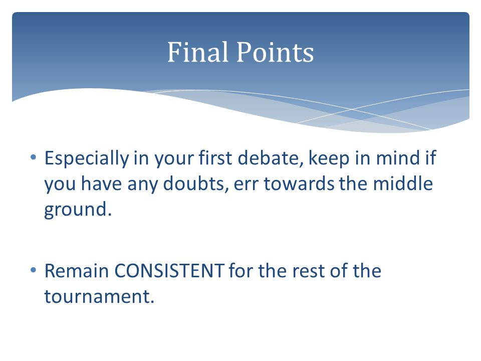 Final Points Especially in your first debate, keep in mind if you have any doubts, err towards the middle ground.