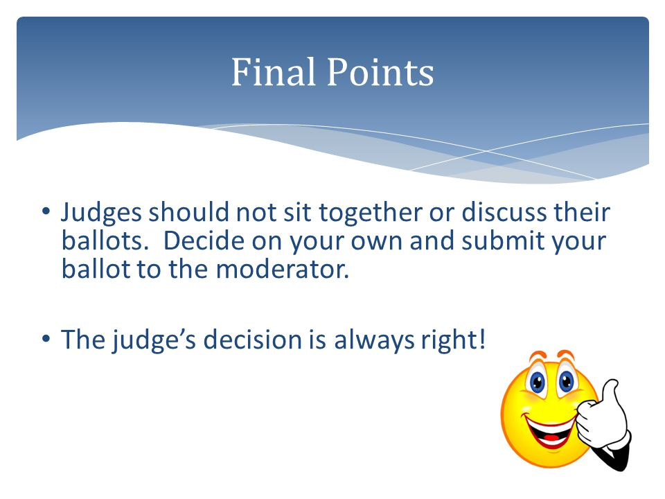Final Points Judges should not sit together or discuss their ballots. Decide on your own and submit your ballot to the moderator.